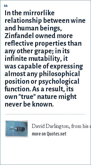 David Darlington, from his novel Angels Visits: An Inquiry into the Mystery of Zinfandel: In the mirrorlike relationship between wine and human beings, Zinfandel owned more reflective properties than any other grape; in its infinite mutability, it was capable of expressing almost any philosophical position or psychological function. As a result, its own