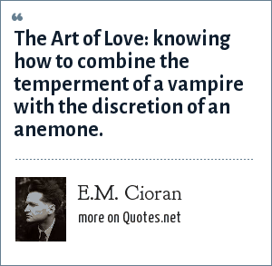 E.M. Cioran: The Art of Love: knowing how to combine the temperment of a vampire with the discretion of an anemone.
