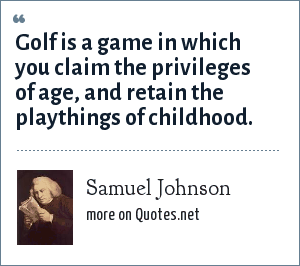 Samuel Johnson: Golf is a game in which you claim the privileges of age, and retain the playthings of childhood.