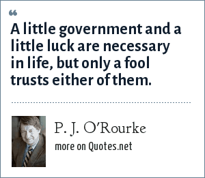 P. J. O'Rourke: A little government and a little luck are necessary in life, but only a fool trusts either of them.