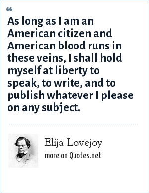 Elija Lovejoy: As long as I am an American citizen and American blood runs in these veins, I shall hold myself at liberty to speak, to write, and to publish whatever I please on any subject.