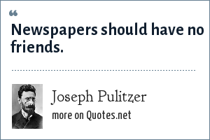 Joseph Pulitzer: Newspapers should have no friends.
