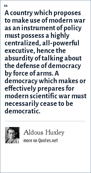 Aldous Huxley: A country which proposes to make use of modern war as an instrument of policy must possess a highly centralized, all-powerful executive, hence the absurdity of talking about the defense of democracy by force of arms. A democracy which makes or effectively prepares for modern scientific war must necessarily cease to be democratic.