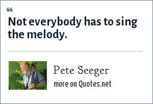 Pete Seeger: Not everybody has to sing the melody.