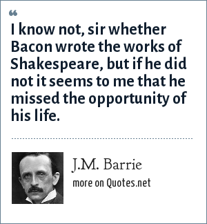J.M. Barrie: I know not, sir whether Bacon wrote the works of Shakespeare, but if he did not it seems to me that he missed the opportunity of his life.