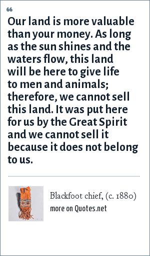 Blackfoot chief, (c. 1880): Our land is more valuable than your money. As long as the sun shines and the waters flow, this land will be here to give life to men and animals; therefore, we cannot sell this land. It was put here for us by the Great Spirit and we cannot sell it because it does not belong to us.