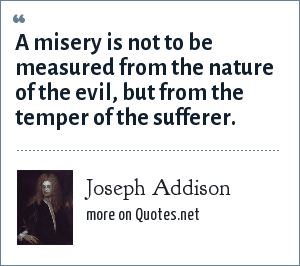 Joseph Addison: A misery is not to be measured from the nature of the evil, but from the temper of the sufferer.