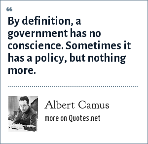 Albert Camus: By definition, a government has no conscience. Sometimes it has a policy, but nothing more.