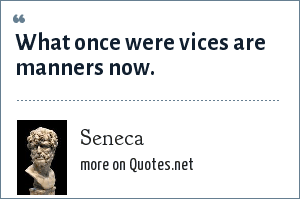 Seneca: What once were vices are manners now.