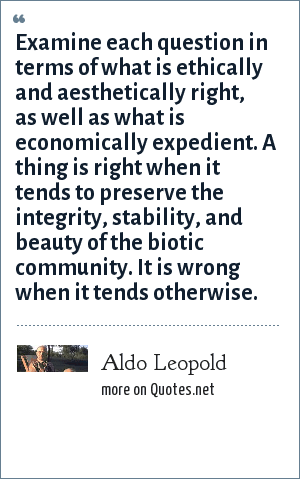 Aldo Leopold: Examine each question in terms of what is ethically and aesthetically right, as well as what is economically expedient. A thing is right when it tends to preserve the integrity, stability, and beauty of the biotic community. It is wrong when it tends otherwise.