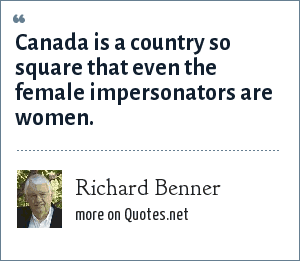 Richard Benner: Canada is a country so square that even the female impersonators are women.