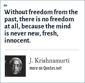 J. Krishnamurti: Without freedom from the past, there is no freedom at all, because the mind is never new, fresh, innocent.