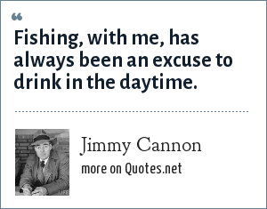 Jimmy Cannon: Fishing, with me, has always been an excuse to drink in the daytime.