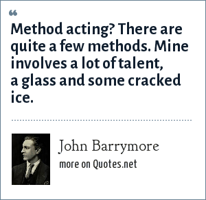 John Barrymore: Method acting? There are quite a few methods. Mine involves a lot of talent, a glass and some cracked ice.