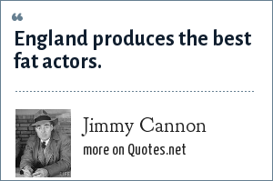 Jimmy Cannon: England produces the best fat actors.