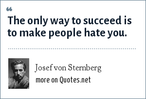 Josef von Sternberg: The only way to succeed is to make people hate you.