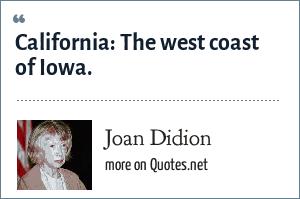 Joan Didion: California: The west coast of Iowa.