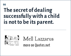 Mell Lazzarus: The secret of dealing successfully with a child is not to be its parent.
