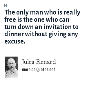 Jules Renard: The only man who is really free is the one who can turn down an invitation to dinner without giving any excuse.
