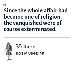 Voltaire: Since the whole affair had become one of religion, the vanquished were of course exterminated.