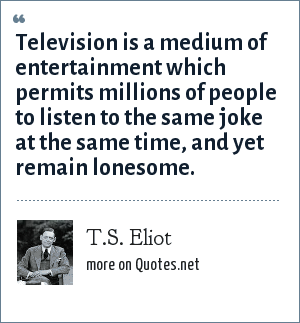 T.S. Eliot: Television is a medium of entertainment which permits millions of people to listen to the same joke at the same time, and yet remain lonesome.