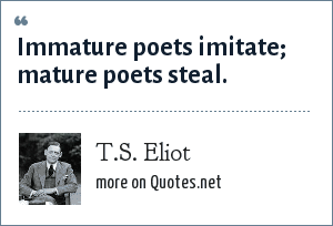 T.S. Eliot: Immature poets imitate; mature poets steal.