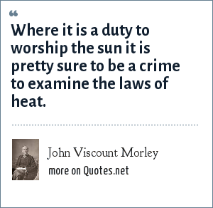John Viscount Morley: Where it is a duty to worship the sun it is pretty sure to be a crime to examine the laws of heat.