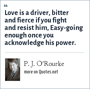 P. J. O'Rourke: Love is a driver, bitter and fierce if you fight and resist him, Easy-going enough once you acknowledge his power.
