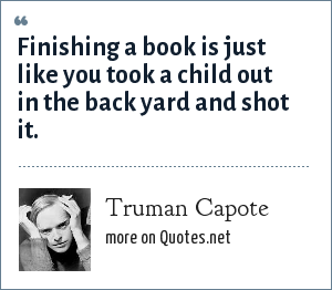 Truman Capote: Finishing a book is just like you took a child out in the back yard and shot it.