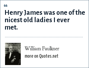 William Faulkner: Henry James was one of the nicest old ladies I ever met.