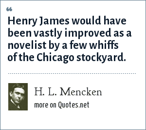 H. L. Mencken: Henry James would have been vastly improved as a novelist by a few whiffs of the Chicago stockyard.
