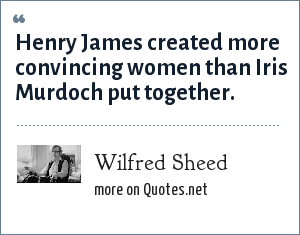 Wilfred Sheed: Henry James created more convincing women than Iris Murdoch put together.