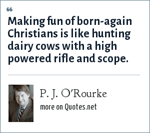 P. J. O'Rourke: Making fun of born-again Christians is like hunting dairy cows with a high powered rifle and scope.