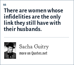 Sacha Guitry: There are women whose infidelities are the only link they still have with their husbands.