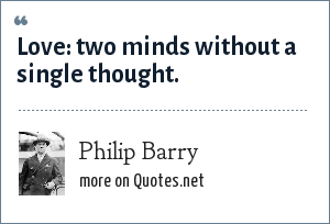 Philip Barry: Love: two minds without a single thought.
