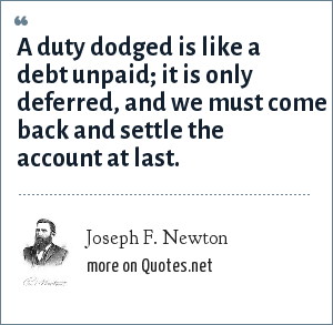 Joseph F. Newton: A duty dodged is like a debt unpaid; it is only deferred, and we must come back and settle the account at last.