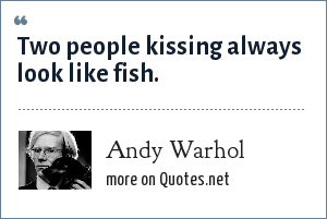 Andy Warhol: Two people kissing always look like fish.