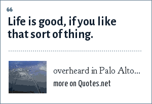 overheard in Palo Alto...: Life is good, if you like that sort of thing.