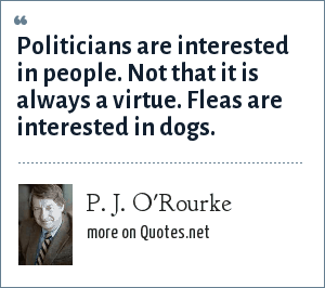 P. J. O'Rourke: Politicians are interested in people. Not that it is always a virtue. Fleas are interested in dogs.