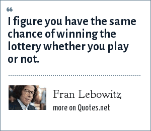 Fran Lebowitz: I figure you have the same chance of winning the lottery whether you play or not.