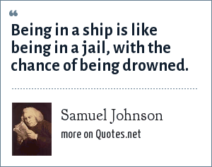 Samuel Johnson: Being in a ship is like being in a jail, with the chance of being drowned.