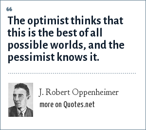 J. Robert Oppenheimer: The optimist thinks that this is the best of all possible worlds, and the pessimist knows it.