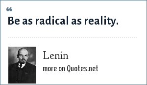 Lenin: Be as radical as reality.