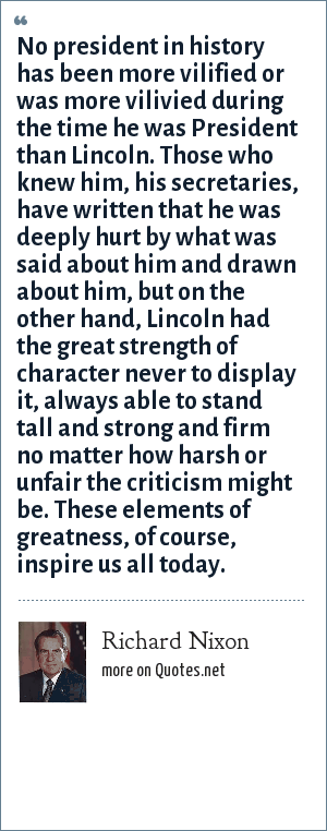 Richard Nixon: No president in history has been more vilified or was more vilivied during the time he was President than Lincoln. Those who knew him, his secretaries, have written that he was deeply hurt by what was said about him and drawn about him, but on the other hand, Lincoln had the great strength of character never to display it, always able to stand tall and strong and firm no matter how harsh or unfair the criticism might be. These elements of greatness, of course, inspire us all today.