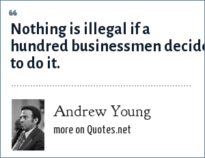 Andrew Young: Nothing is illegal if a hundred businessmen decide to do it.