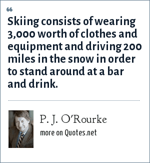P. J. O'Rourke: Skiing consists of wearing 3,000 worth of clothes and equipment and driving 200 miles in the snow in order to stand around at a bar and drink.