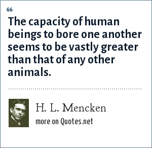 H. L. Mencken: The capacity of human beings to bore one another seems to be vastly greater than that of any other animals.