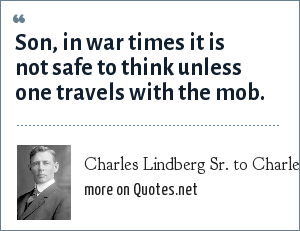 Charles Lindberg Sr. to Charles Lindberg Jr. in 1917: Son, in war times it is not safe to think unless one travels with the mob.