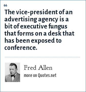 Fred Allen: The vice-president of an advertising agency is a bit of executive fungus that forms on a desk that has been exposed to conference.