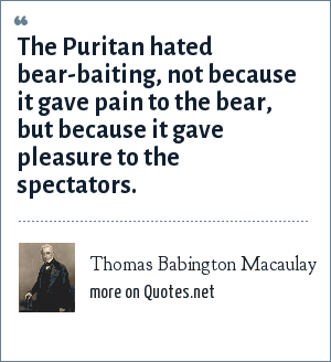 Thomas Babington Macaulay: The Puritan hated bear-baiting, not because it gave pain to the bear, but because it gave pleasure to the spectators.